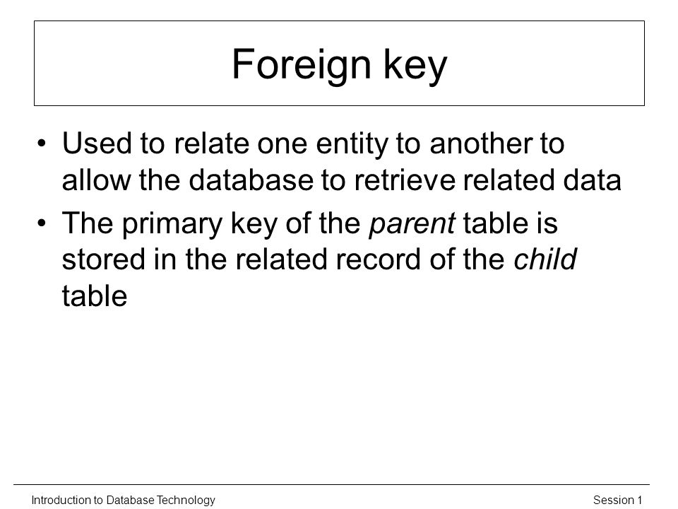 Session 1Introduction to Database Technology Foreign key Used to relate one entity to another to allow the database to retrieve related data The primary key of the parent table is stored in the related record of the child table