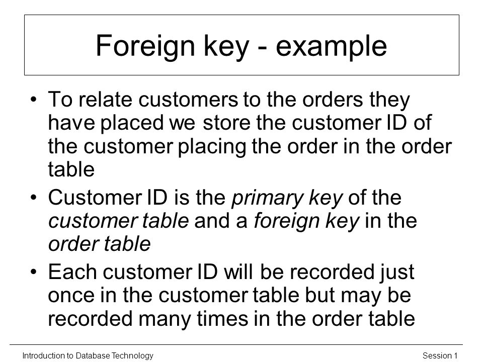 Session 1Introduction to Database Technology Foreign key - example To relate customers to the orders they have placed we store the customer ID of the customer placing the order in the order table Customer ID is the primary key of the customer table and a foreign key in the order table Each customer ID will be recorded just once in the customer table but may be recorded many times in the order table