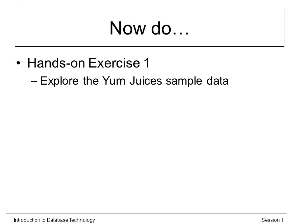 Session 1Introduction to Database Technology Now do… Hands-on Exercise 1 –Explore the Yum Juices sample data