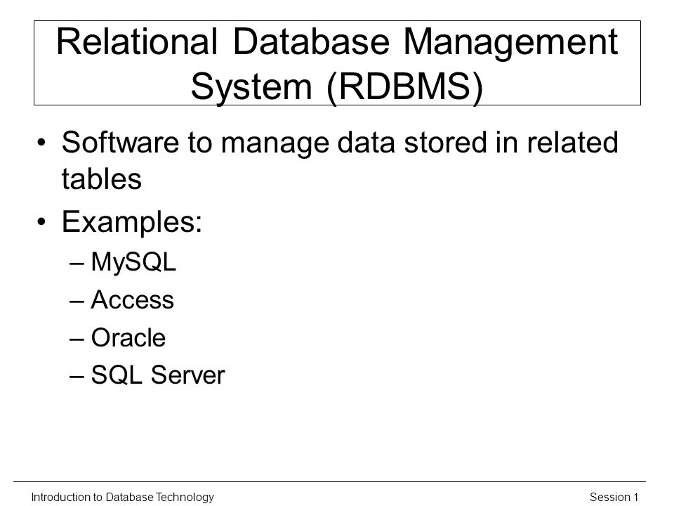 Session 1Introduction to Database Technology Relational Database Management System (RDBMS) Software to manage data stored in related tables Examples: –MySQL –Access –Oracle –SQL Server