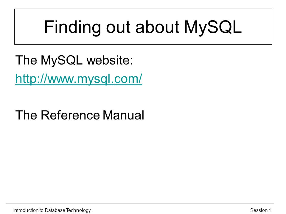 Session 1Introduction to Database Technology Finding out about MySQL The MySQL website:   The Reference Manual