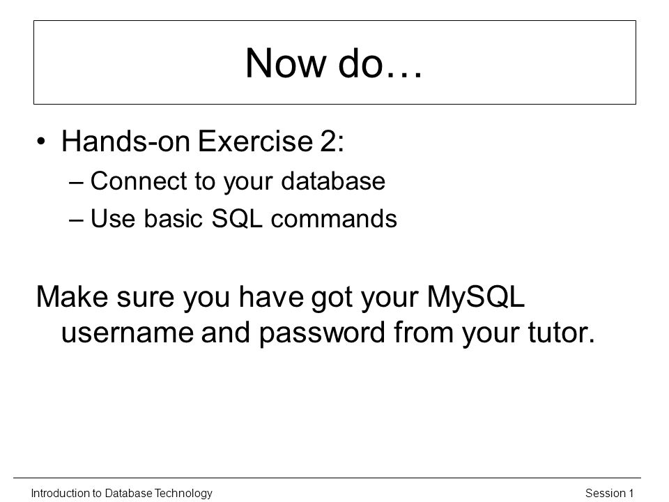 Session 1Introduction to Database Technology Now do… Hands-on Exercise 2: –Connect to your database –Use basic SQL commands Make sure you have got your MySQL username and password from your tutor.