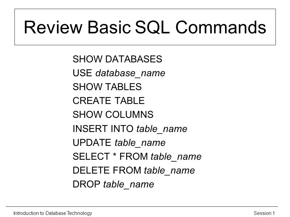 Session 1Introduction to Database Technology Review Basic SQL Commands SHOW DATABASES USE database_name SHOW TABLES CREATE TABLE SHOW COLUMNS INSERT INTO table_name UPDATE table_name SELECT * FROM table_name DELETE FROM table_name DROP table_name