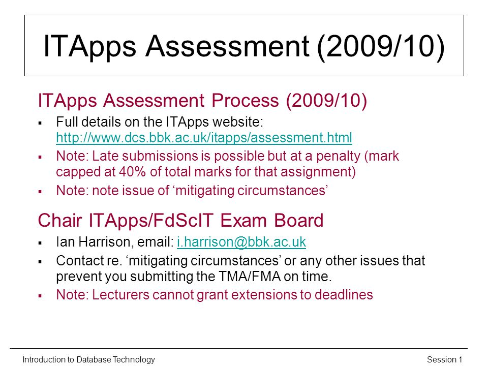 Session 1Introduction to Database Technology ITApps Assessment (2009/10) ITApps Assessment Process (2009/10)  Full details on the ITApps website: http://www.dcs.bbk.ac.uk/itapps/assessment.html http://www.dcs.bbk.ac.uk/itapps/assessment.html  Note: Late submissions is possible but at a penalty (mark capped at 40% of total marks for that assignment)  Note: note issue of 'mitigating circumstances' Chair ITApps/FdScIT Exam Board  Ian Harrison, email: i.harrison@bbk.ac.uki.harrison@bbk.ac.uk  Contact re.