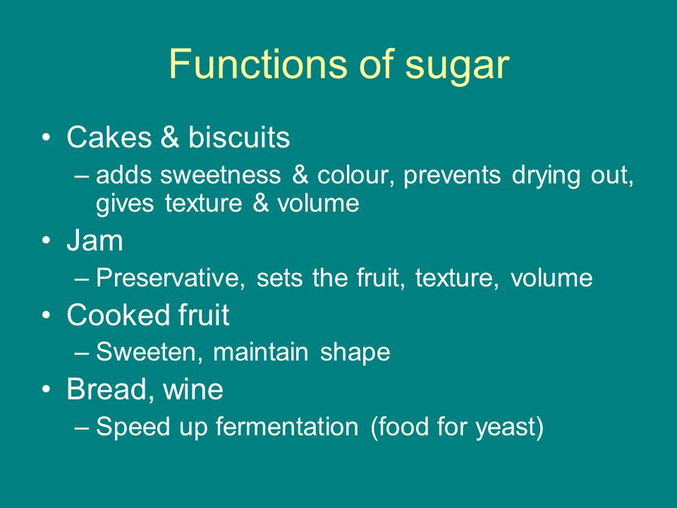 Functions of sugar Cakes & biscuits –adds sweetness & colour, prevents drying out, gives texture & volume Jam –Preservative, sets the fruit, texture, volume Cooked fruit –Sweeten, maintain shape Bread, wine –Speed up fermentation (food for yeast)