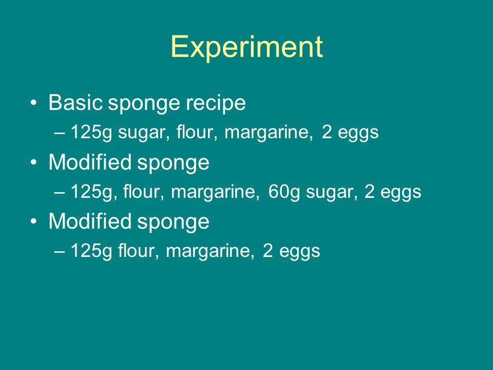 Experiment Basic sponge recipe –125g sugar, flour, margarine, 2 eggs Modified sponge –125g, flour, margarine, 60g sugar, 2 eggs Modified sponge –125g flour, margarine, 2 eggs