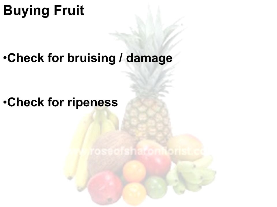 Buying Fruit Check for bruising / damage Check for ripeness