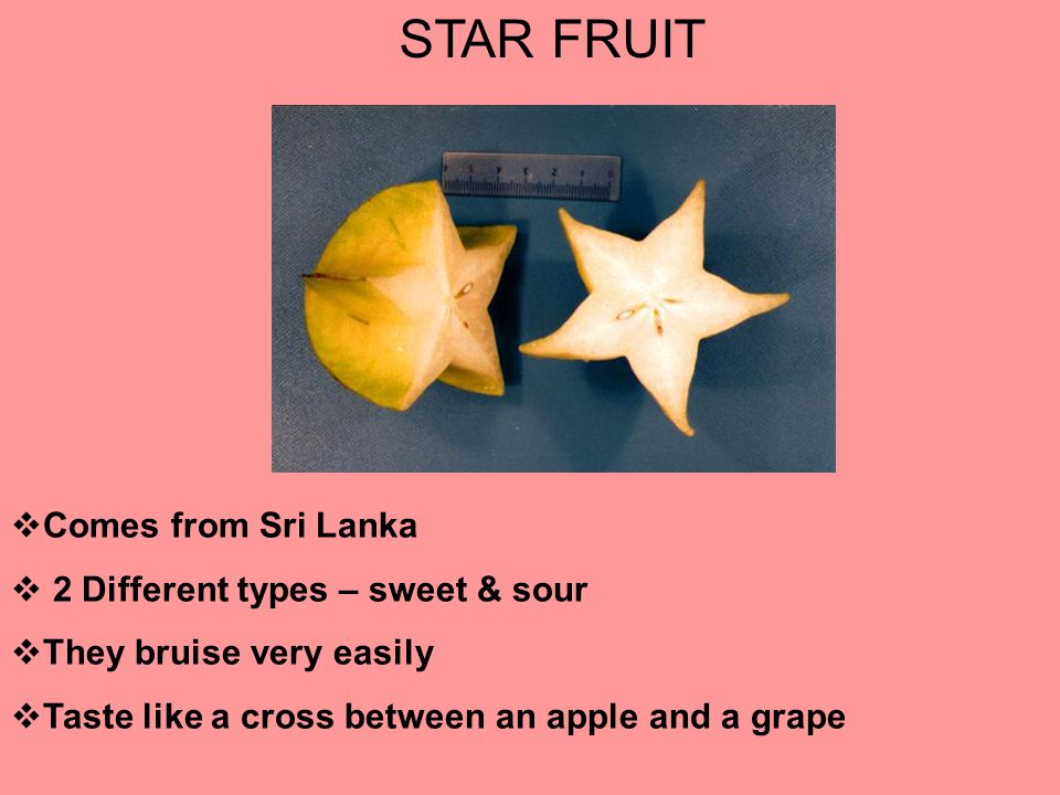 STAR FRUIT  Comes from Sri Lanka  2 Different types – sweet & sour  They bruise very easily  Taste like a cross between an apple and a grape