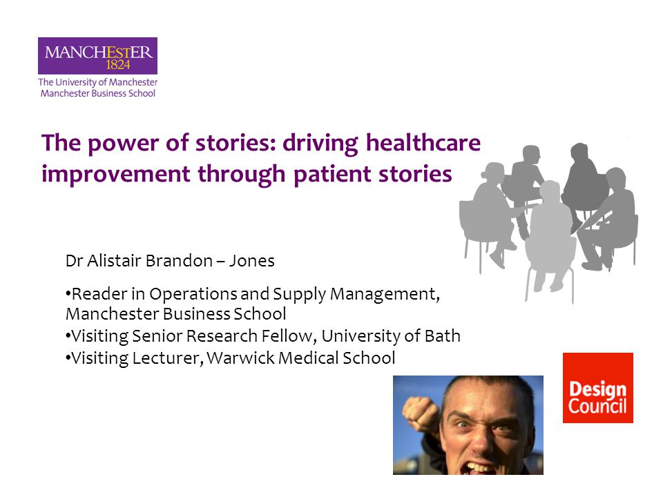 The power of stories: driving healthcare improvement through patient stories Dr Alistair Brandon – Jones Reader in Operations and Supply Management, M
