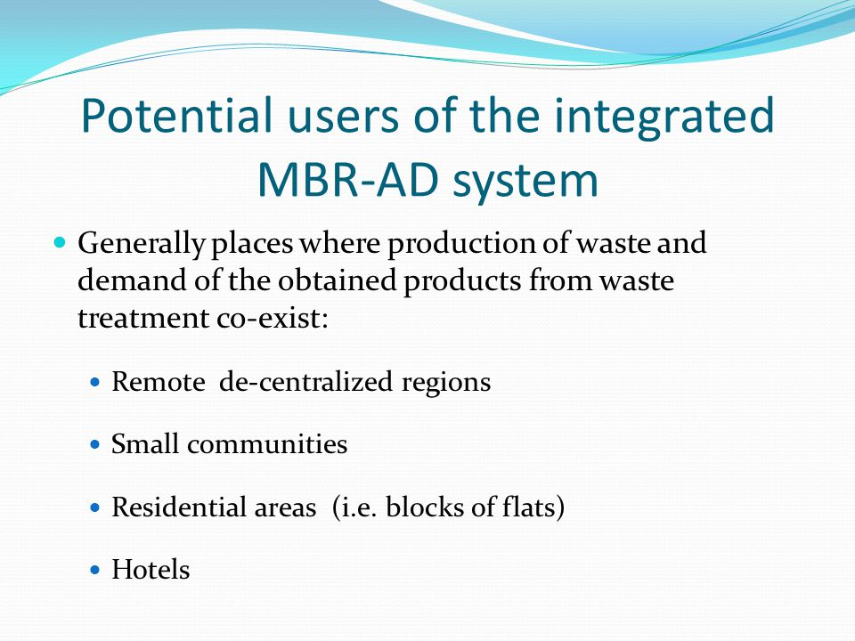 MBR-AD potential applications Treating Biowaste & Municipal wastewater of a community with population of 1,000 persons in Cyprus covers the electricity needs of around 55 inhabitants or 19 households Produces 150 m3/d of water that can be used for irrigation Treating Biowaste & Municipal wastewater of a 5 star Hotel in Cyprus covers 3.4% of the needs for electricity and covers 3.6% of the heating needs Produces 250 m3/d water that can be used for irrigation