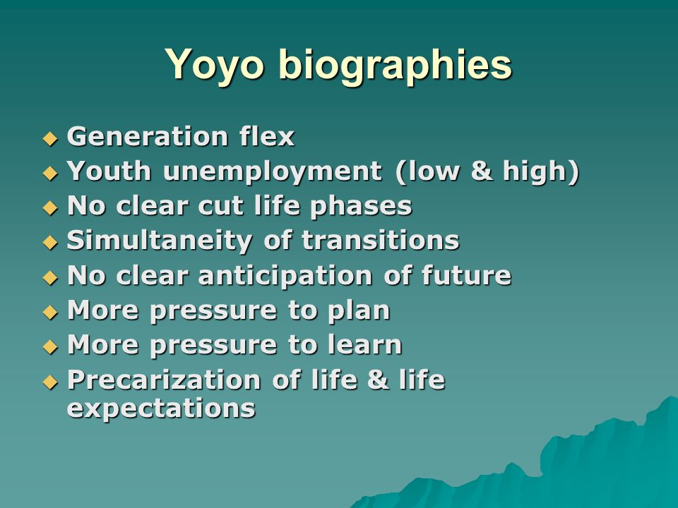 Yoyo biographies  Generation flex  Youth unemployment (low & high)  No clear cut life phases  Simultaneity of transitions  No clear anticipation
