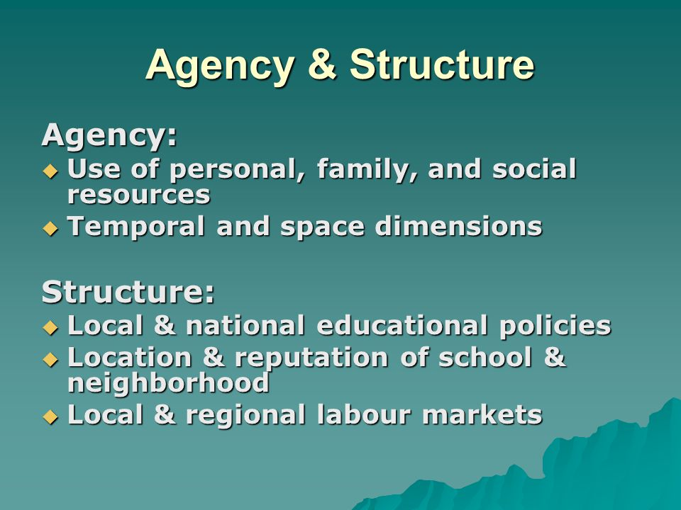 Agency & Structure Agency:  Use of personal, family, and social resources  Temporal and space dimensions Structure:  Local & national educational p