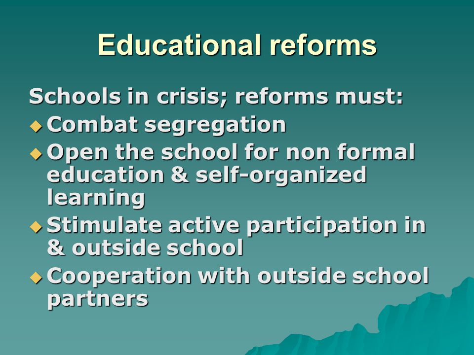 Educational reforms Schools in crisis; reforms must:  Combat segregation  Open the school for non formal education & self-organized learning  Stimu