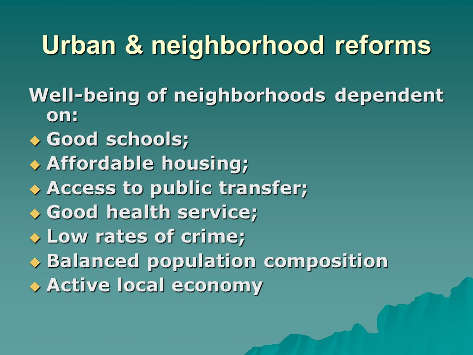 Urban & neighborhood reforms Well-being of neighborhoods dependent on:  Good schools;  Affordable housing;  Access to public transfer;  Good healt