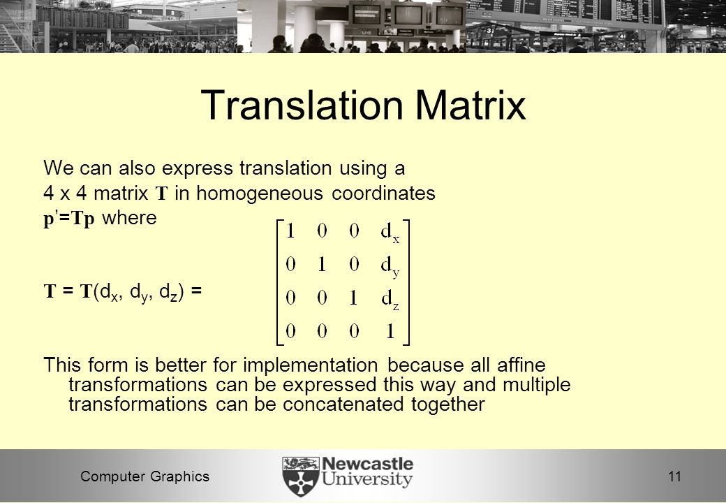 11Computer Graphics Translation Matrix We can also express translation using a 4 x 4 matrix T in homogeneous coordinates p '= Tp where T = T (d x, d y, d z ) = This form is better for implementation because all affine transformations can be expressed this way and multiple transformations can be concatenated together