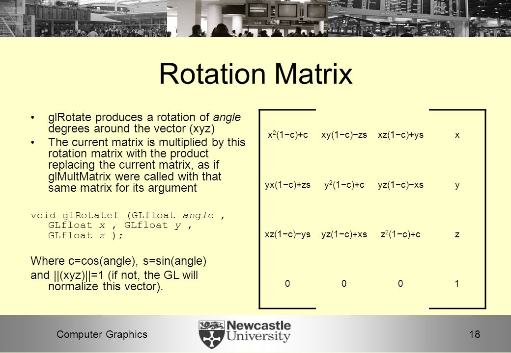 18Computer Graphics Rotation Matrix glRotate produces a rotation of angle degrees around the vector (xyz) The current matrix is multiplied by this rotation matrix with the product replacing the current matrix, as if glMultMatrix were called with that same matrix for its argument void glRotatef (GLfloat angle, GLfloat x, GLfloat y, GLfloat z ); Where c=cos(angle), s=sin(angle) and ||(xyz)||=1 (if not, the GL will normalize this vector).