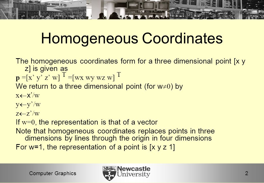 2Computer Graphics Homogeneous Coordinates The homogeneous coordinates form for a three dimensional point [x y z] is given as p =[x' y' z' w] T =[wx wy wz w] T We return to a three dimensional point (for w  0 ) by x  x' /w y  y'/w z  z'/w If w=0, the representation is that of a vector Note that homogeneous coordinates replaces points in three dimensions by lines through the origin in four dimensions For w=1, the representation of a point is [x y z 1]
