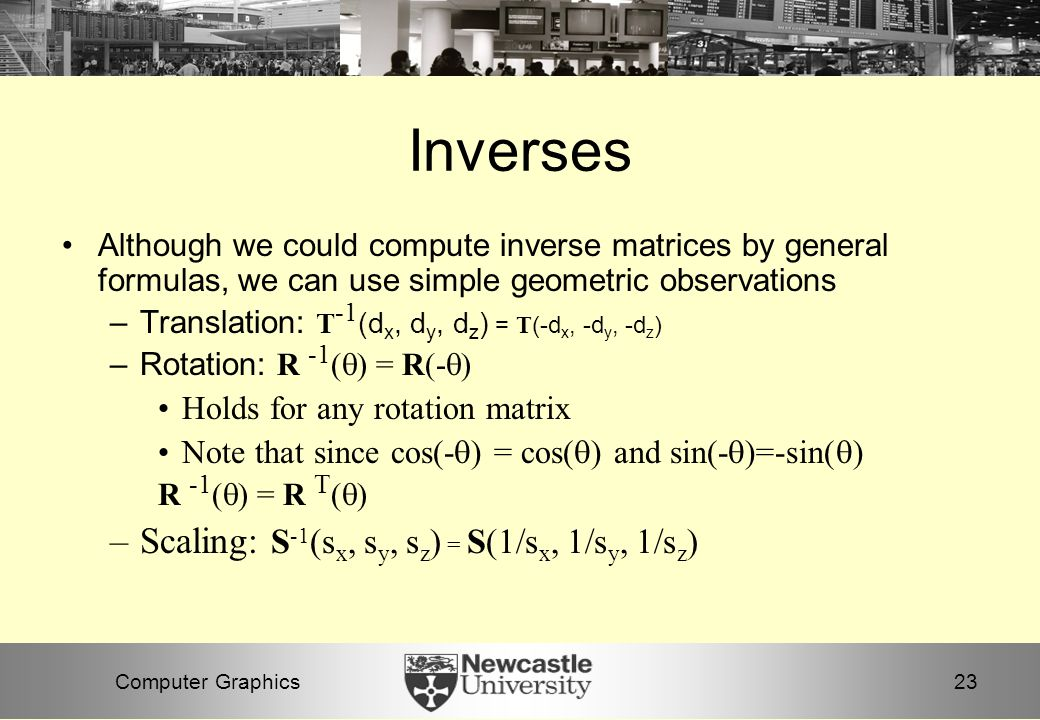 23Computer Graphics Inverses Although we could compute inverse matrices by general formulas, we can use simple geometric observations –Translation: T -1 (d x, d y, d z ) = T (-d x, -d y, -d z ) –Rotation: R -1 (  ) = R(-  ) Holds for any rotation matrix Note that since cos(-  ) = cos(  ) and sin(-  )=-sin(  ) R -1 (  ) = R T (  ) –Scaling: S -1 (s x, s y, s z ) = S(1/s x, 1/s y, 1/s z )