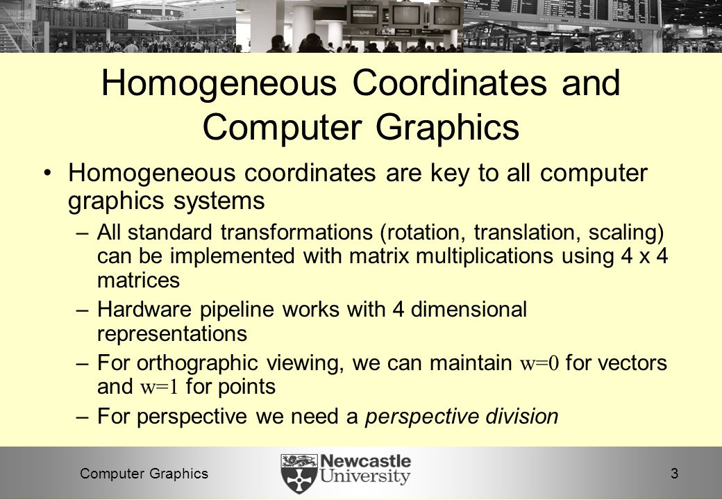 3Computer Graphics Homogeneous Coordinates and Computer Graphics Homogeneous coordinates are key to all computer graphics systems –All standard transformations (rotation, translation, scaling) can be implemented with matrix multiplications using 4 x 4 matrices –Hardware pipeline works with 4 dimensional representations –For orthographic viewing, we can maintain w=0 for vectors and w=1 for points –For perspective we need a perspective division