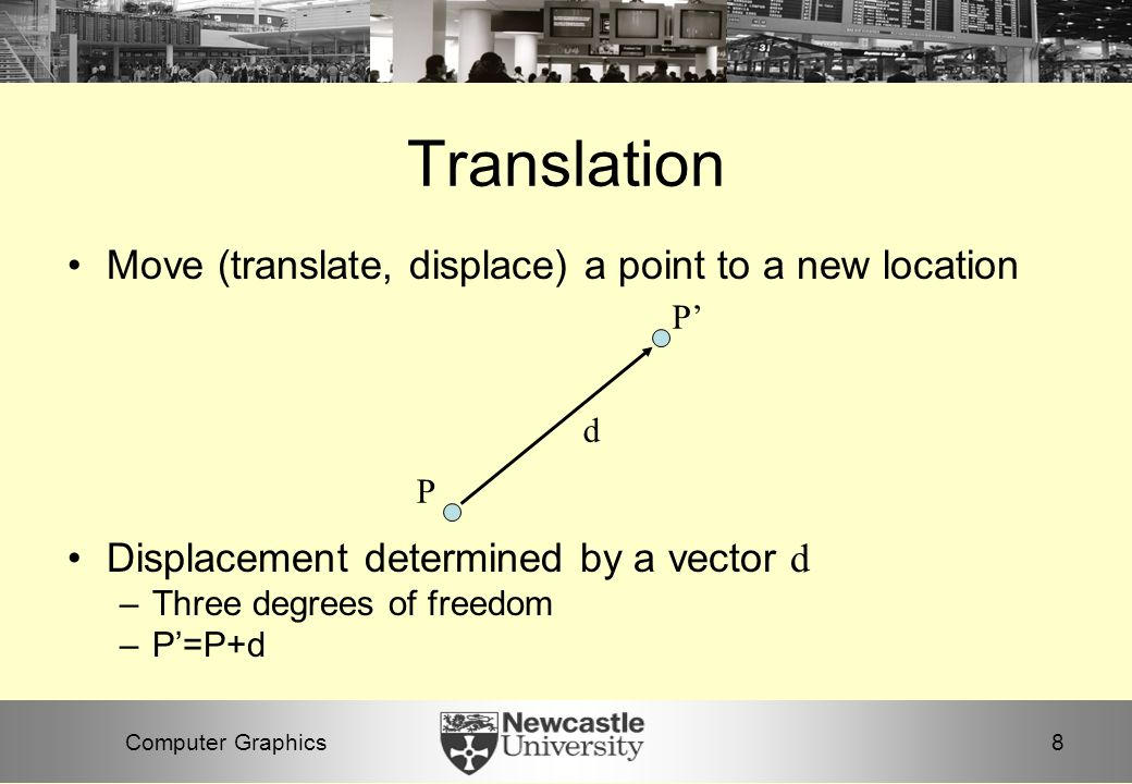 8Computer Graphics Translation Move (translate, displace) a point to a new location Displacement determined by a vector d –Three degrees of freedom –P'=P+d P P' d