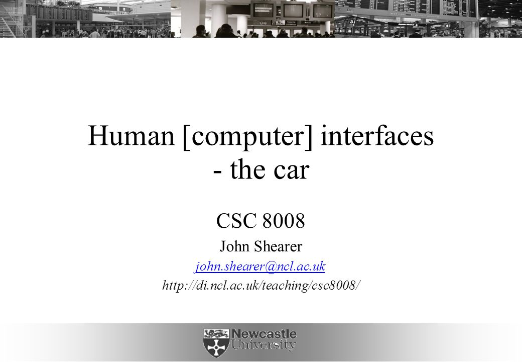 Human [computer] interfaces - the car CSC 8008 John Shearer john.shearer@ncl.ac.uk http://di.ncl.ac.uk/teaching/csc8008/