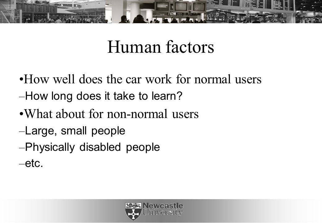 Human factors How well does the car work for normal users – How long does it take to learn.
