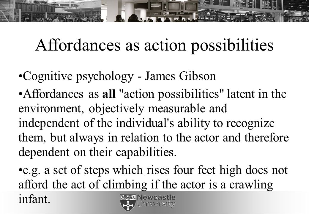 Affordances as action possibilities Cognitive psychology - James Gibson Affordances as all action possibilities latent in the environment, objectively measurable and independent of the individual s ability to recognize them, but always in relation to the actor and therefore dependent on their capabilities.