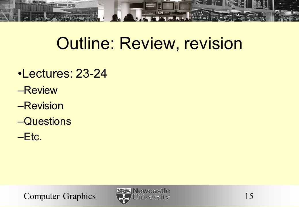15Computer Graphics Outline: Review, revision Lectures: 23-24 – Review – Revision – Questions – Etc.