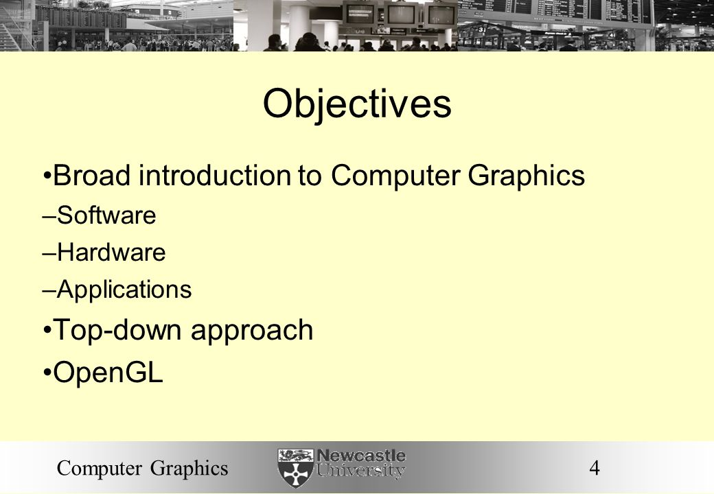4Computer Graphics Objectives Broad introduction to Computer Graphics – Software – Hardware – Applications Top-down approach OpenGL