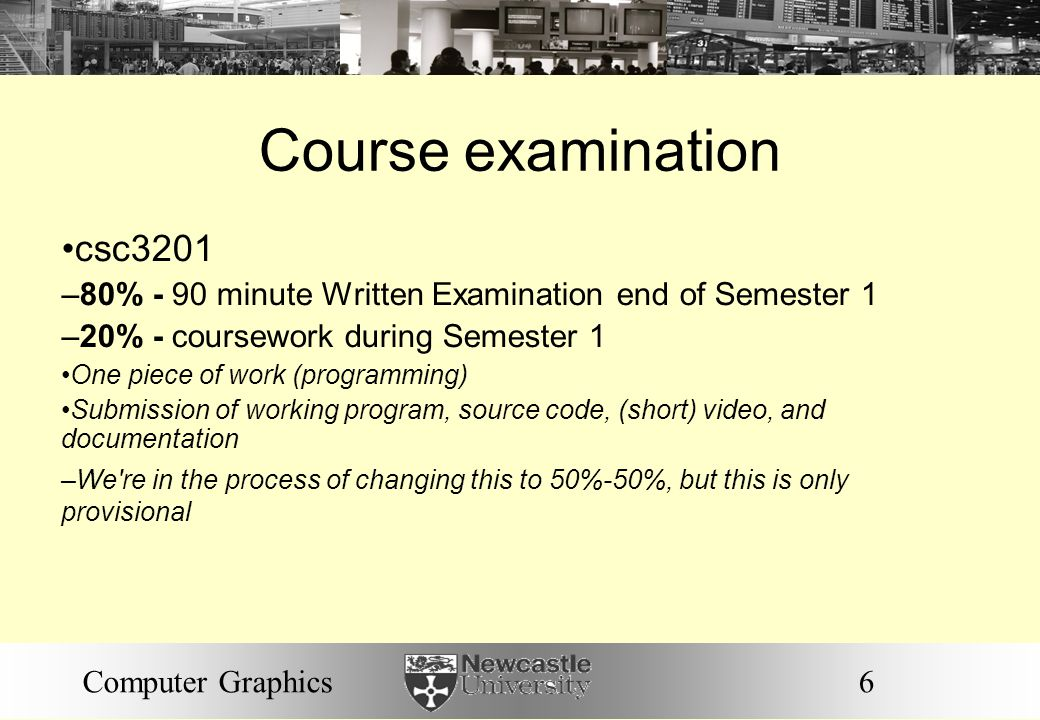 6Computer Graphics Course examination csc3201 –80% - 90 minute Written Examination end of Semester 1 –20% - coursework during Semester 1 One piece of
