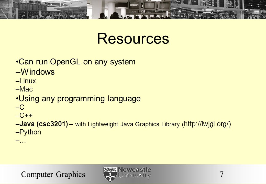 7Computer Graphics Resources Can run OpenGL on any system – Windows – Linux – Mac Using any programming language – C – C++ – Java (csc3201) – with Lig