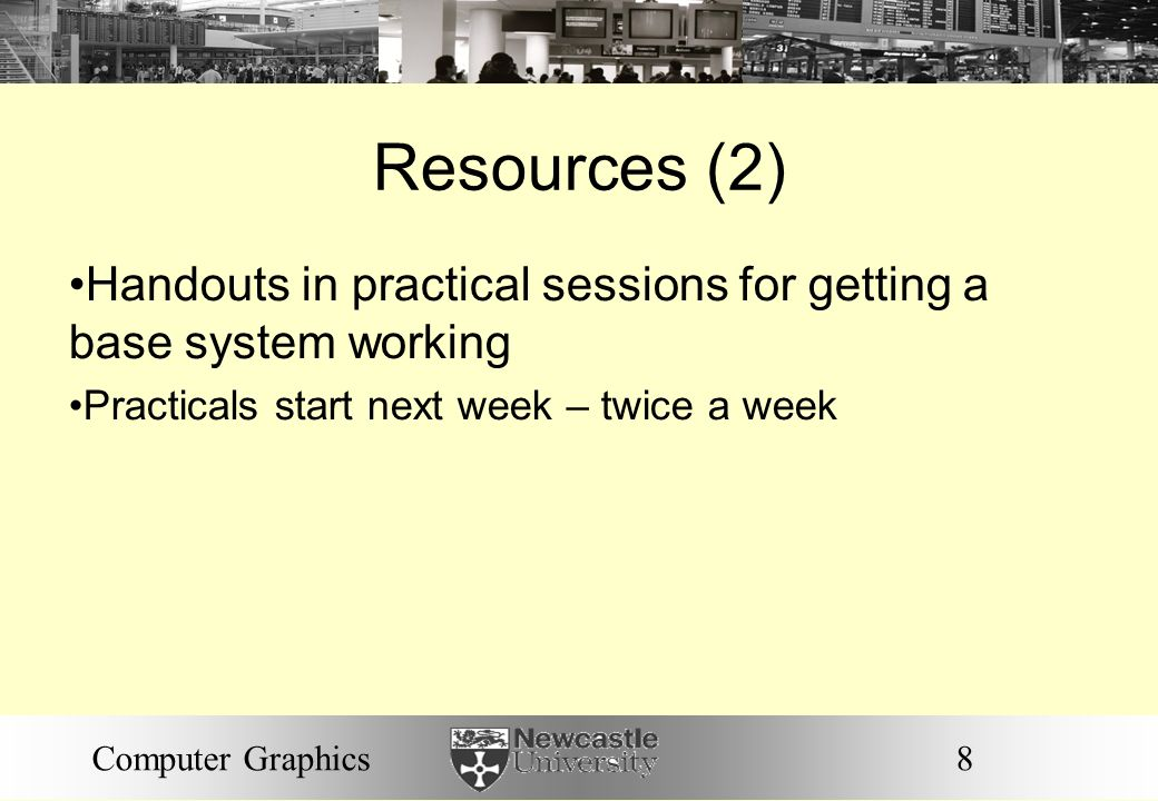 8Computer Graphics Resources (2) Handouts in practical sessions for getting a base system working Practicals start next week – twice a week