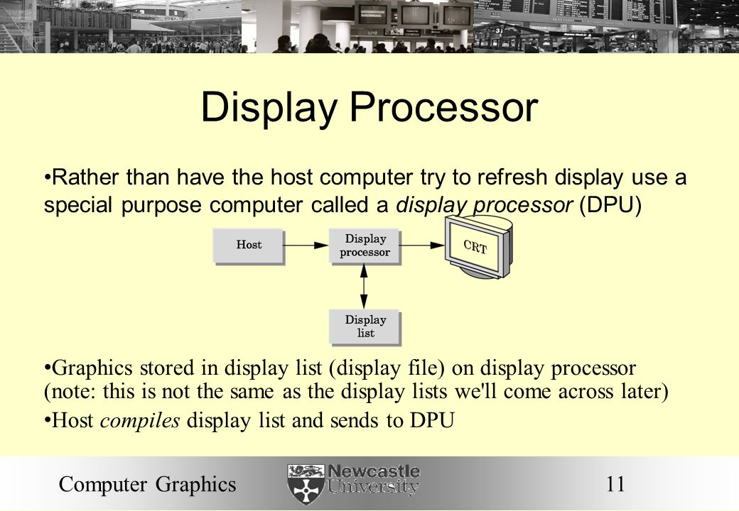 11Computer Graphics Display Processor Rather than have the host computer try to refresh display use a special purpose computer called a display processor (DPU) Graphics stored in display list (display file) on display processor (note: this is not the same as the display lists we ll come across later) Host compiles display list and sends to DPU