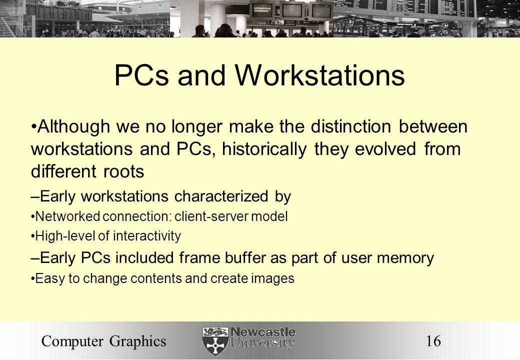 16Computer Graphics PCs and Workstations Although we no longer make the distinction between workstations and PCs, historically they evolved from different roots – Early workstations characterized by Networked connection: client-server model High-level of interactivity – Early PCs included frame buffer as part of user memory Easy to change contents and create images