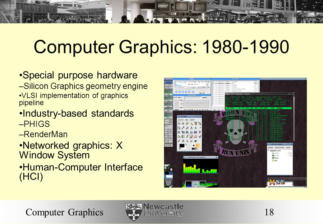 18Computer Graphics Computer Graphics: 1980-1990 Special purpose hardware – Silicon Graphics geometry engine VLSI implementation of graphics pipeline Industry-based standards – PHIGS – RenderMan Networked graphics: X Window System Human-Computer Interface (HCI)