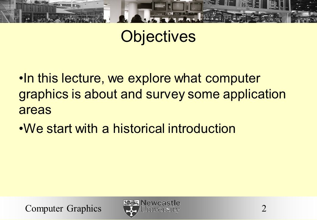 2Computer Graphics Objectives In this lecture, we explore what computer graphics is about and survey some application areas We start with a historical introduction