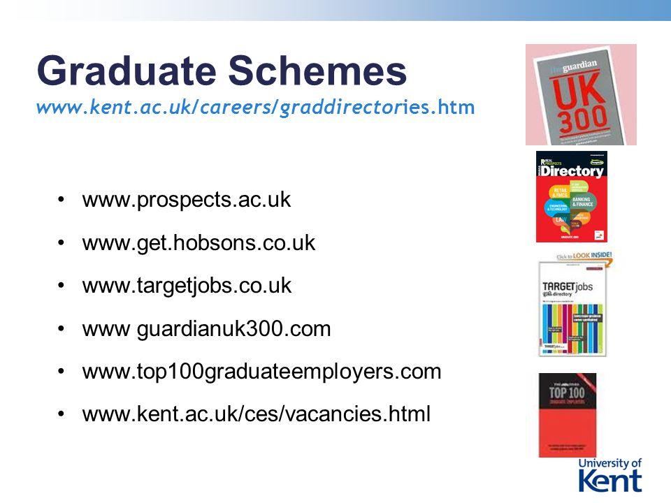 Graduate Schemes www.kent.ac.uk/careers/graddirectories.htm www.prospects.ac.uk www.get.hobsons.co.uk www.targetjobs.co.uk www guardianuk300.com www.top100graduateemployers.com www.kent.ac.uk/ces/vacancies.html