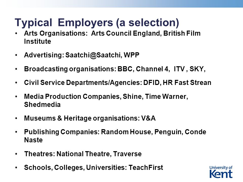 Typical Employers (a selection) Arts Organisations: Arts Council England, British Film Institute Advertising: Saatchi@Saatchi, WPP Broadcasting organisations: BBC, Channel 4, ITV, SKY, Civil Service Departments/Agencies: DFID, HR Fast Strean Media Production Companies, Shine, Time Warner, Shedmedia Museums & Heritage organisations: V&A Publishing Companies: Random House, Penguin, Conde Naste Theatres: National Theatre, Traverse Schools, Colleges, Universities: TeachFirst
