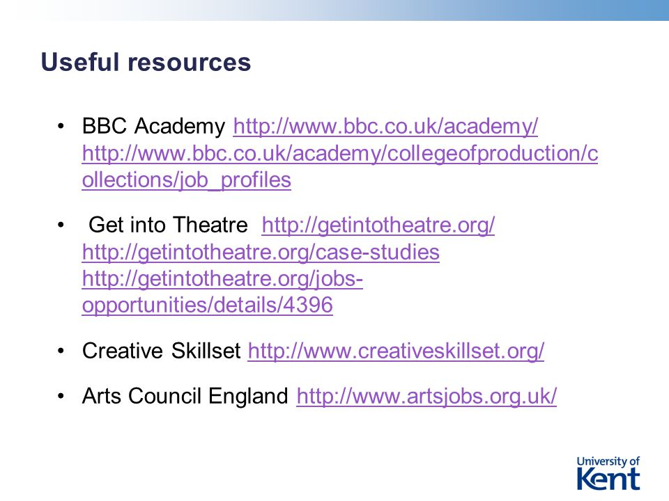Useful resources BBC Academy http://www.bbc.co.uk/academy/ http://www.bbc.co.uk/academy/collegeofproduction/c ollections/job_profileshttp://www.bbc.co.uk/academy/ http://www.bbc.co.uk/academy/collegeofproduction/c ollections/job_profiles Get into Theatre http://getintotheatre.org/ http://getintotheatre.org/case-studies http://getintotheatre.org/jobs- opportunities/details/4396http://getintotheatre.org/ http://getintotheatre.org/case-studies http://getintotheatre.org/jobs- opportunities/details/4396 Creative Skillset http://www.creativeskillset.org/http://www.creativeskillset.org/ Arts Council England http://www.artsjobs.org.uk/http://www.artsjobs.org.uk/