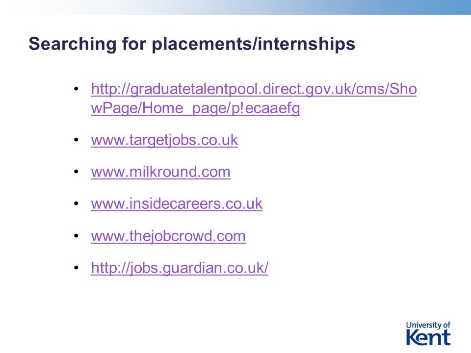 Searching for placements/internships http://graduatetalentpool.direct.gov.uk/cms/Sho wPage/Home_page/p!ecaaefghttp://graduatetalentpool.direct.gov.uk/cms/Sho wPage/Home_page/p!ecaaefg www.targetjobs.co.uk www.milkround.com www.insidecareers.co.uk www.thejobcrowd.com http://jobs.guardian.co.uk/
