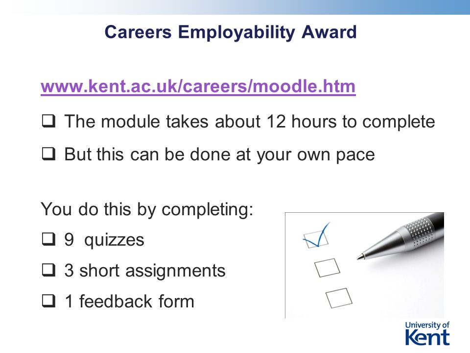 Careers Employability Award www.kent.ac.uk/careers/moodle.htm  The module takes about 12 hours to complete  But this can be done at your own pace You do this by completing:  9 quizzes  3 short assignments  1 feedback form