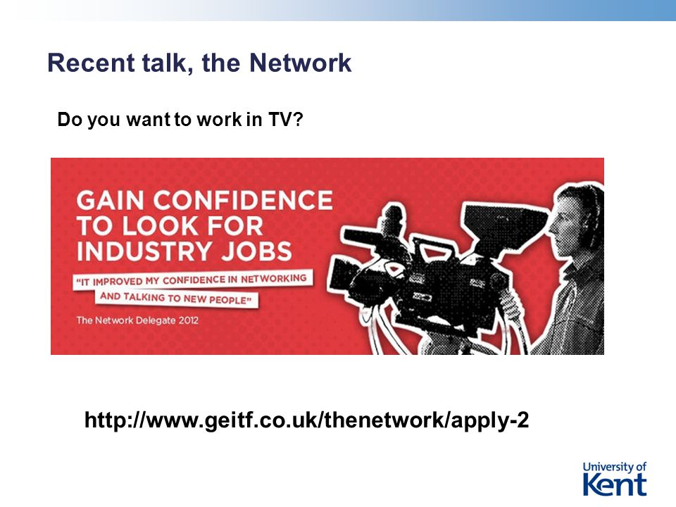 Recent talk, the Network Do you want to work in TV? http://www.geitf.co.uk/thenetwork/apply-2