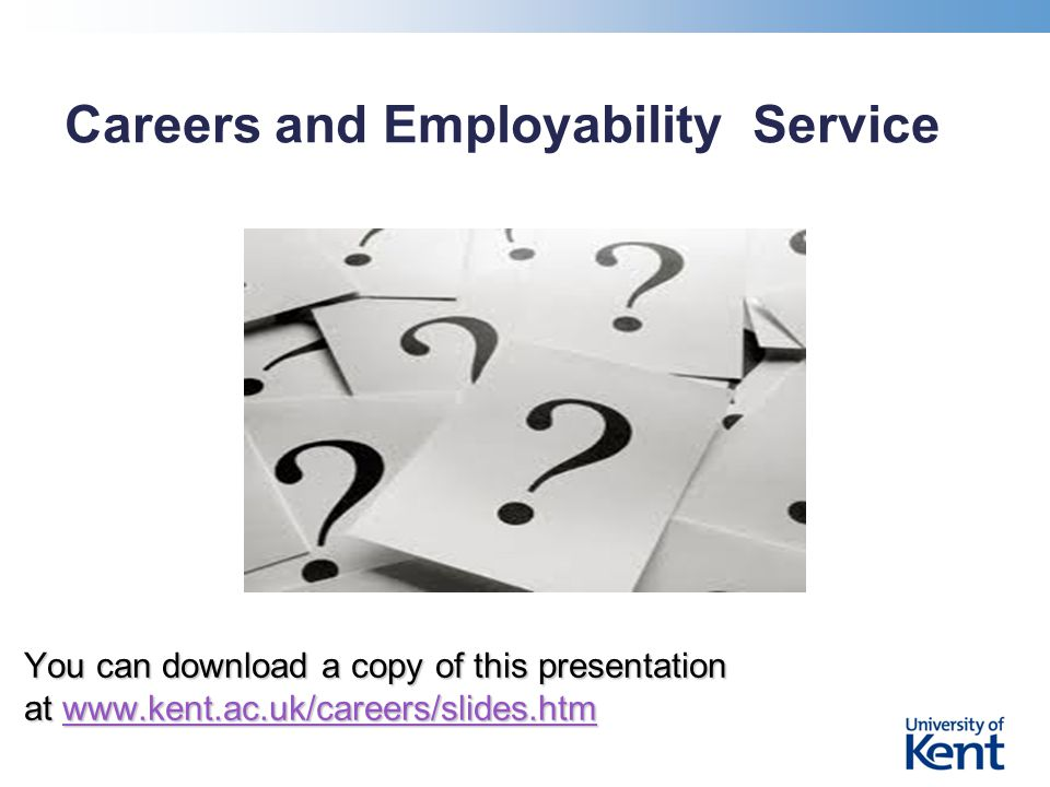 Careers and Employability Service You can download a copy of this presentation at www.kent.ac.uk/careers/slides.htm www.kent.ac.uk/careers/slides.htm