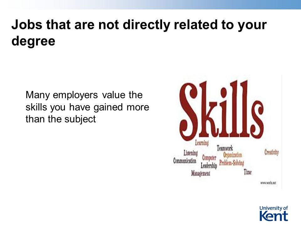 Jobs that are not directly related to your degree Many employers value the skills you have gained more than the subject