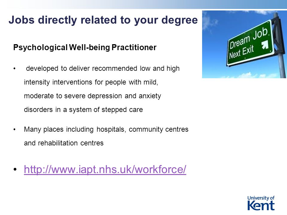 Jobs directly related to your degree Psychological Well-being Practitioner developed to deliver recommended low and high intensity interventions for people with mild, moderate to severe depression and anxiety disorders in a system of stepped care Many places including hospitals, community centres and rehabilitation centres