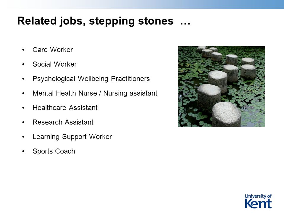 Related jobs, stepping stones … Care Worker Social Worker Psychological Wellbeing Practitioners Mental Health Nurse / Nursing assistant Healthcare Assistant Research Assistant Learning Support Worker Sports Coach