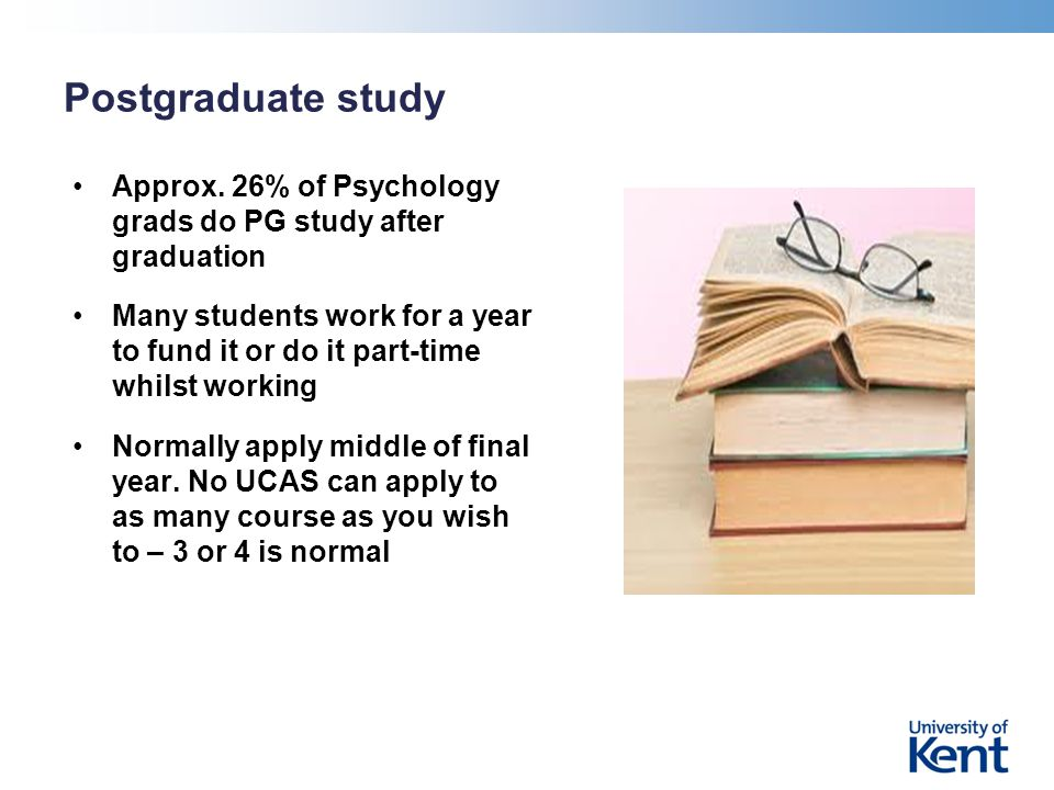 Postgraduate study Approx. 26% of Psychology grads do PG study after graduation Many students work for a year to fund it or do it part-time whilst wor