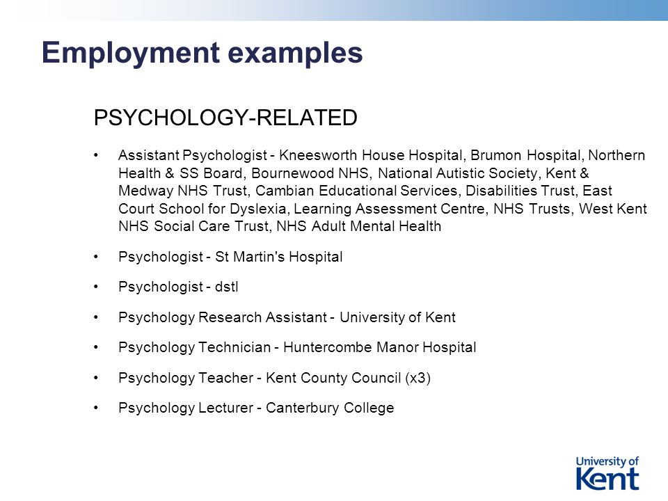 Employment examples PSYCHOLOGY-RELATED Assistant Psychologist - Kneesworth House Hospital, Brumon Hospital, Northern Health & SS Board, Bournewood NHS, National Autistic Society, Kent & Medway NHS Trust, Cambian Educational Services, Disabilities Trust, East Court School for Dyslexia, Learning Assessment Centre, NHS Trusts, West Kent NHS Social Care Trust, NHS Adult Mental Health Psychologist - St Martin s Hospital Psychologist - dstl Psychology Research Assistant - University of Kent Psychology Technician - Huntercombe Manor Hospital Psychology Teacher - Kent County Council (x3) Psychology Lecturer - Canterbury College