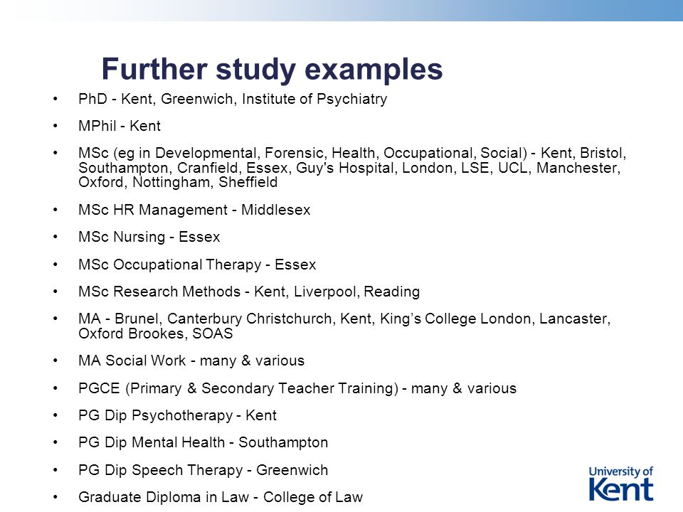 Further study examples PhD - Kent, Greenwich, Institute of Psychiatry MPhil - Kent MSc (eg in Developmental, Forensic, Health, Occupational, Social) - Kent, Bristol, Southampton, Cranfield, Essex, Guy s Hospital, London, LSE, UCL, Manchester, Oxford, Nottingham, Sheffield MSc HR Management - Middlesex MSc Nursing - Essex MSc Occupational Therapy - Essex MSc Research Methods - Kent, Liverpool, Reading MA - Brunel, Canterbury Christchurch, Kent, King's College London, Lancaster, Oxford Brookes, SOAS MA Social Work - many & various PGCE (Primary & Secondary Teacher Training) - many & various PG Dip Psychotherapy - Kent PG Dip Mental Health - Southampton PG Dip Speech Therapy - Greenwich Graduate Diploma in Law - College of Law