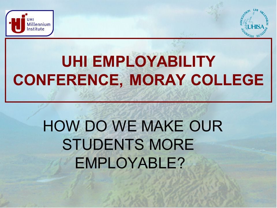 UHI EMPLOYABILITY CONFERENCE, MORAY COLLEGE HOW DO WE MAKE OUR STUDENTS MORE EMPLOYABLE
